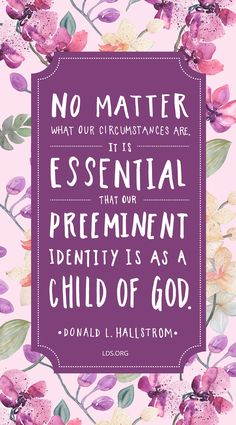 """""""No matter what our circumstances are, it is essential that our preeminent identity is as a child of God."""" Donald L. Hallstrom #LDS"""