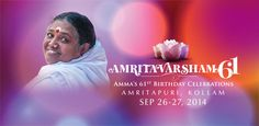 Celebrations of Sri Mata Amritanandamayi Devi's 61st Birthday  (23 Sep '14)  The celebrations of the 61st birthday Sri Mata Amritanandamayi Devi (Amma) will be held at Amritapuri on Saturday, September 27th. Over the years, Amma's birthday has become an occasion for thousands of people from all over India and abroad to make an annual pilgrimage to her Amritapuri Ashram in Kollam, Kerala, to have the privilege of celebrating the day of Amma's birth in her presence.