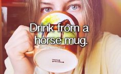 I drink my morning tea out of my custom horse mug everyday