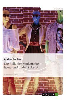 Die Rolle der Modemarke - heute und in der Zukunft. GRIN: http://grin.to/dO43x Amazon: http://grin.to/GTdtc