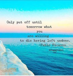"""""""Only putt off until tomorrow what you are willing to die having left undone""""."""