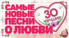 САМЫЕ НОВЫЕ ПЕСНИ О ЛЮБВИ  ❤ 30 САМЫХ ЛУЧШИХ ❤