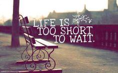 A vida é muito curta para esperar.