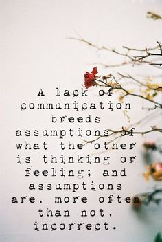 A lack of communication breeds assumptions of what the other is thinking or feeling; & assumptions are, more often than not, incorrect.