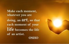Make each moment, whatever you are doing, an ART, so that each moment of your life becomes the life of an artist. -OSHO