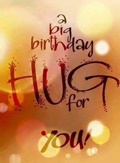 """A big birthday hug for you!"" :)"