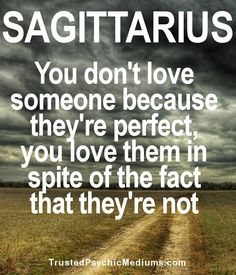 Sag: You don't love someone because they're perfect, you love them in spite of the fact that they're not.