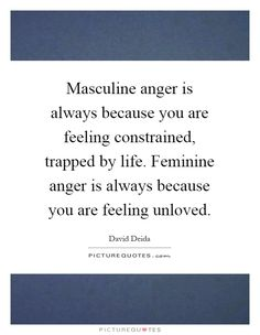 Masculine anger is always because you are feeling constrained, trapped by life. Feminine anger is always because you are feeling unloved. David Deida quotes on PictureQuotes.com.