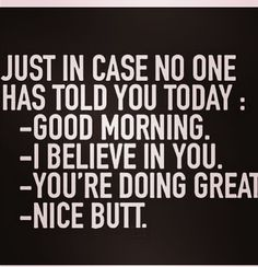 Image result for just in case no one told you today, nice butt