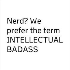 Ha! Ha! Yep ...TOTALLY prefer the term INTELLECTUAL BADASS! FROM: http://media-cache-ec0.pinimg.com/originals/56/34/c5/5634c5cbc375b1c1ff8ede0e99f47061.jpg