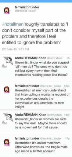We already know #notallmen; it's #justenoughmen. Just enough men to make people go, ooh, hey, I kinda notice a 'trend' here, and the majority that it applies to is men, what's up with that? If you use that God awful hashtag to defend yourself, you are saying, I don't want that man to be punished for his crimes because I, too, have seen things from his perspective, done similar things, and don't want to be held accountable for them as well