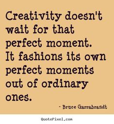 Bruce Garrabrandt picture quotes - Creativity doesn't wait for that perfect moment. it fashions.. - Inspirational quote