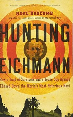 Hunting Eichmann: How a Band of Survivors and a Young Spy Agency Chased Down the World's Most Notorious Nazi  Hunting Eichmann How a Band of Survivors and a Young Spy Agency Chased Down the World s Most Notorious Nazi