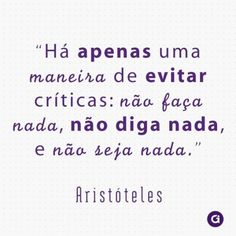 <p></p><p>Há apenas uma maneira de evitar críticas: não faça nada, não diga nada, e não seja nada. (Aristóteles)</p>
