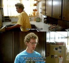 How was school? The worst day of my life; what do you think? --Napoleon Dynamite