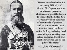 """""""You see very clearly that it is extremely difficult, and without God's grace and your own fervent prayer and abstinence, impossible, for you to change for the better. You feel within yourself the action of a multitude of passions...and yet you remain in them, are often bound by them, whilst the long-suffering Lord bears with you, awaiting your return and amendment..."""" – St. John of Kronstadt #orthodoxquotes #orthodoxy #christianquotes #stjohnofkronstadt #stjohnofkronstadtquotes"""