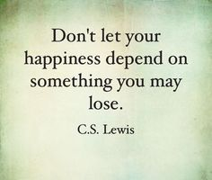 Don't let your happiness depend on something you may lose. - C.S. Lewis    This is true.. find happiness within yourself so you don't need to depend on anyone/thing else.