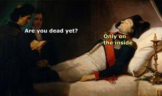 ''Are you dead yet?'' ''Only on the inside.'' source: Classical Art Memes
