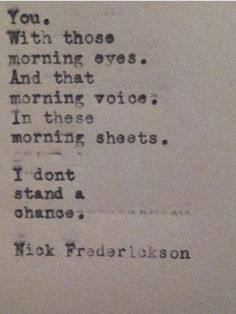 """You. With those morning eyes. And that morning voice. In these morning sheets. I don't stand a chance. "" - Nick Fredrickson"