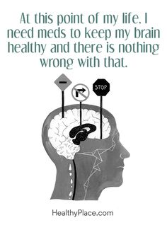 Positive Quote: At this point of my life, I need meds to keep my brain healthy and there is nothing wrong with that. www.HealthyPlace.com