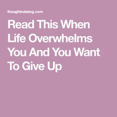 Read This When Life Overwhelms You And You Want To Give Up