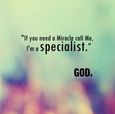 """If you need a Miracle call Me, I'm a specialist."" - God"