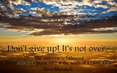 """""""Don't give up! It's not over. The universe is balanced. Every set-back bears with it the seeds of a come-back."""" - Steve Maraboli"""