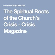 The Spiritual Roots of the Church's Crisis - Crisis Magazine