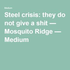 Steel crisis: they do not give a shit — Mosquito Ridge — Medium