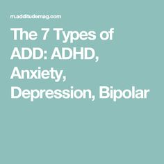 The 7 Types of ADD: ADHD, Anxiety, Depression, Bipolar
