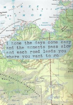 I hope the days come easy and the moments pass slow and each road leads you where you want to go