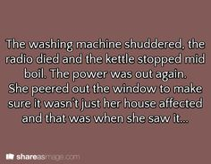 Prompt -- the washing machine shuddered, the radio died, and the kettle stopped mid-boil. the power was out again. she peered out the window to make sure it wasn't just her house affected and that was when she saw it...