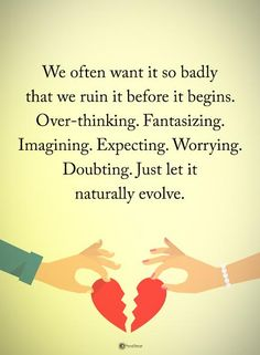 We often want it so badly that we ruin it before it begins. Over-thinking. Fantasizing. Imagining. Expecting. Worrying. Doubting. Just let it naturally evolve.  #powerofpositivity #positivewords  #positivethinking #inspirationalquote #motivationalquotes #quotes #life #love #overthinking #evolve #imagining #fantasizing #expecting #worrying #hope #faith #honesty #loyalty #trust #truth #doubt
