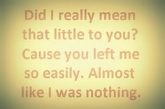 """""""Did I Really Mean That Little To You? Cause You Left Me So Easily. Almost Like I Was Nothing."""""""