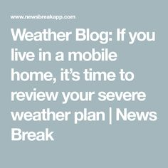 Weather Blog: If you live in a mobile home, it's time to review your severe weather plan | News Break