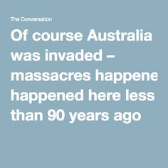 Of course Australia was invaded – massacres happened here less than 90 years ago