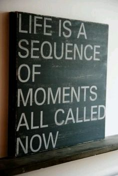 """Life is a sequence of moments all called now."""