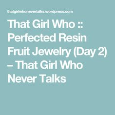 That Girl Who :: Perfected Resin Fruit Jewelry (Day 2) – That Girl Who Never Talks