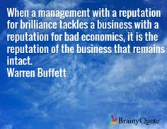 When a management with a reputation for brilliance tackles a business with a reputation for bad economics, it is the reputation of the business that remains intact. Warren Buffett