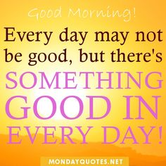 good morning quotes to start the day | Good Morning. Every day may not be good, but there's something good in ...