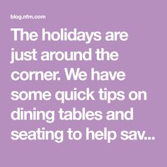 The holidays are just around the corner. We have some quick tips on dining tables and seating to help save time while preparing for company.