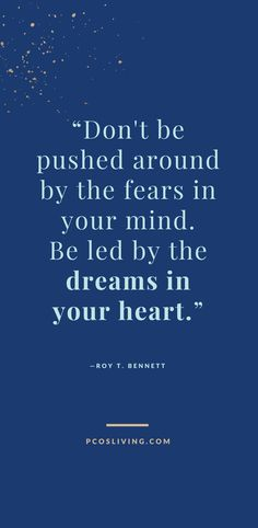 Don't be pushed around by fear, be led by the dreams in your heart! // Quotes about following your dreams // Quotes about fear // Follow your heart quotes // Follow your dreams quotes | PCOSLiving.com #pcosliving #quotes #dreams #fear #heart #motivationalquotes