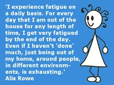 """""""I experience fatigue on a daily basis. For every day that I am out of the house for any length of time, I get very fatigued by the end of the day. Even if I haven't 'done' anything much, just being out of my home, around people, in different environments, is exhausting."""".-Alis Rowe. I can relate to this."""