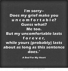 Wish I had seen this quote during the first couple years after losing my Mom and later, my Dad. Everyone's path of grief is different, but all those paths deserve respect..