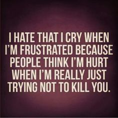Frustrated anger comes out as tears with me quite often.