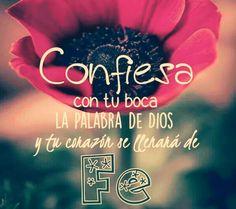Confiesa con tu boca la Palabra de Dios y tu corazón se llenará de fe.