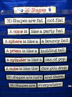 3D shapes poem: 3D shapes are fat, not flat. A cone is like a party hat. A sphere is like a bouncy ball. A prism is like a building tall. A cylinder is like a can of pop. A cube is like the dice you drop. 3D shapes are here and there. 3D shapes are everywhere!