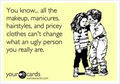 You know... all the makeup, manicures, hairstyles, and pricey clothes can't change what an ugly person you really are.