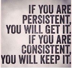 If you are persistent, you will get it. If you are consistent you will keep it