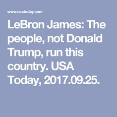 LeBron James: The people, not Donald Trump, run this country. USA Today, 2017.09.25.